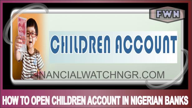 HOW TO OPEN CHILDREN ACCOUNT IN NIGERIAN BANKS