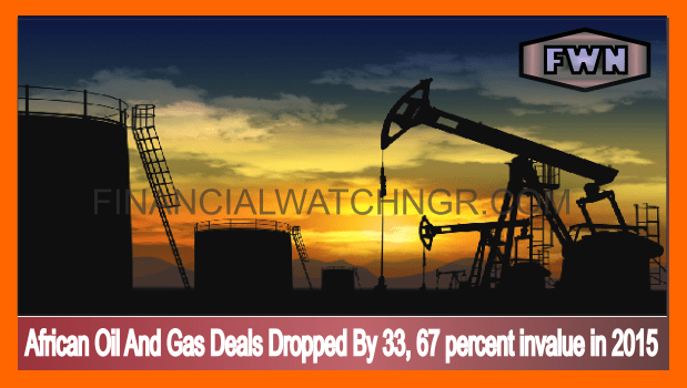 African Oil And Gas Deals Dropped By 33, 67 percent invalue in 2015