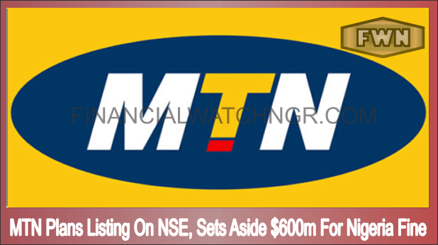 MTN Plans Listing On NSE, Sets Aside $600m For Nigeria Fine